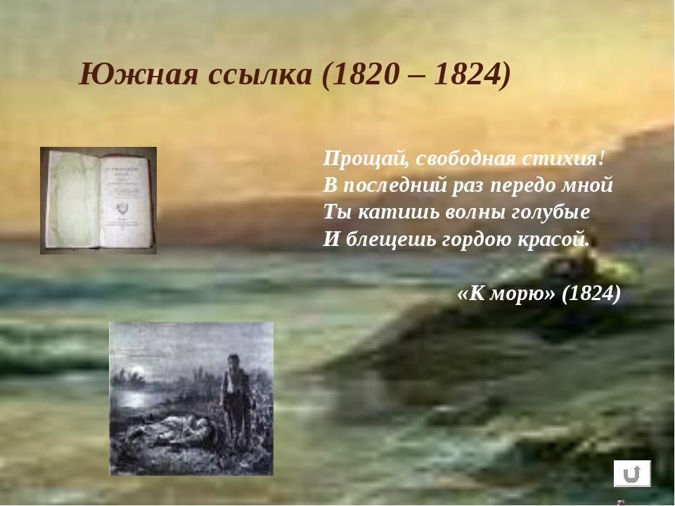 Южная ссылка (1820 – 1824) Прощай, свободная стихия! В последний раз передо м...