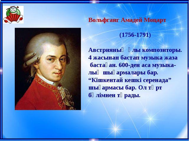 Вольфганг Амадей Моцарт (1756-1791) Австрияның ұлы композиторы. 4 жасынан бас...