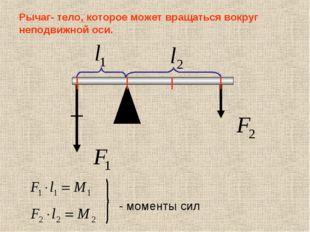 Рычаг- тело, которое может вращаться вокруг неподвижной оси. - моменты сил