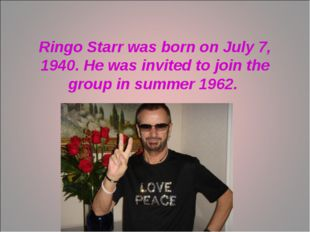 Ringo Starr was born on July 7, 1940. He was invited to join the group in sum