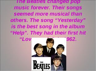 The Beatles changed pop music forever. Their songs seemed more musical than o