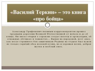 Александр Трифонович военным корреспондентом прошел трудными дорогами Великой