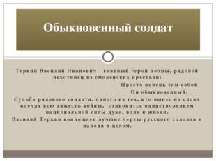 Теркин Василий Иванович - главный герой поэмы, рядовой пехотинец из смоленски