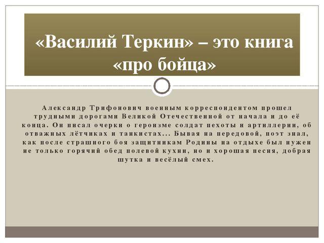 Александр Трифонович военным корреспондентом прошел трудными дорогами Великой...