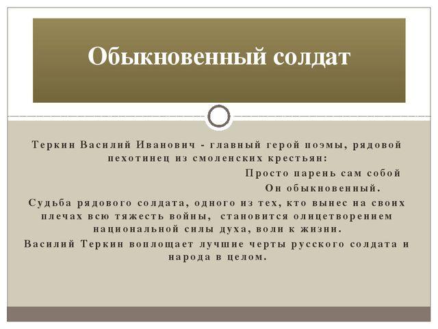 Теркин Василий Иванович - главный герой поэмы, рядовой пехотинец из смоленски...