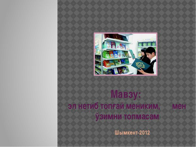 Мавзу: эл нетиб топғай мениким, мен ўзимни топмасам Шымкент-2012