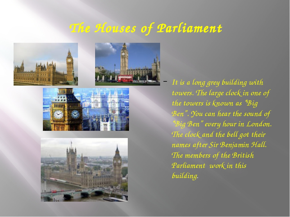 The Houses of Parliament It is a long grey building with towers. The large cl...