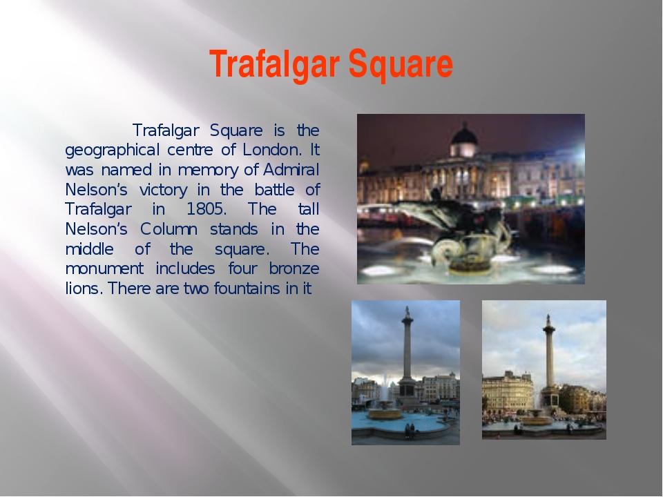 Trafalgar Square Trafalgar Square is the geographical centre of London. It wa...