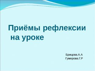 Приёмы рефлексии на уроке Брицова.А.А Гумерова.Г.Р