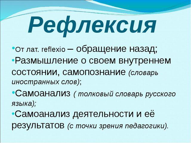 Рефлексия От лат. reflexio – обращение назад; Размышление о своем внутреннем...