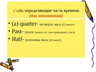 Слова, определяющие часть времени (для запоминания) (a) quarter- четверть час