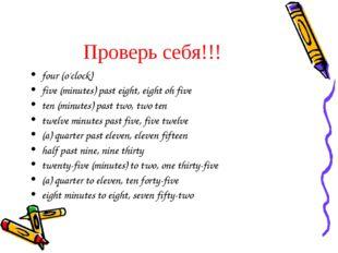 Проверь себя!!! four (o'clock) five (minutes) past eight, eight oh five ten (