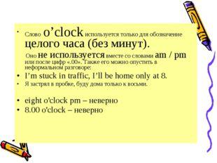 Слово o'clock используется только для обозначение целого часа (без минут). Он
