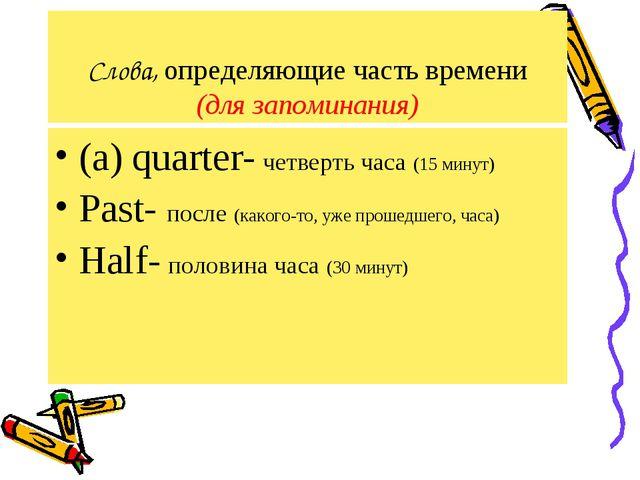 Слова, определяющие часть времени (для запоминания) (a) quarter- четверть час...