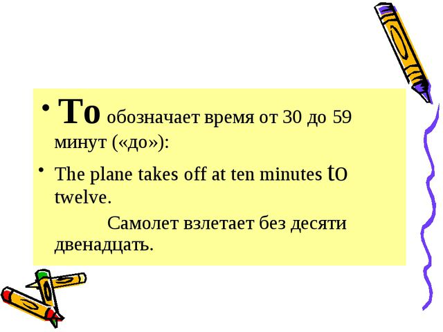 To обозначает время от 30 до 59 минут («до»): The plane takes off at ten min...