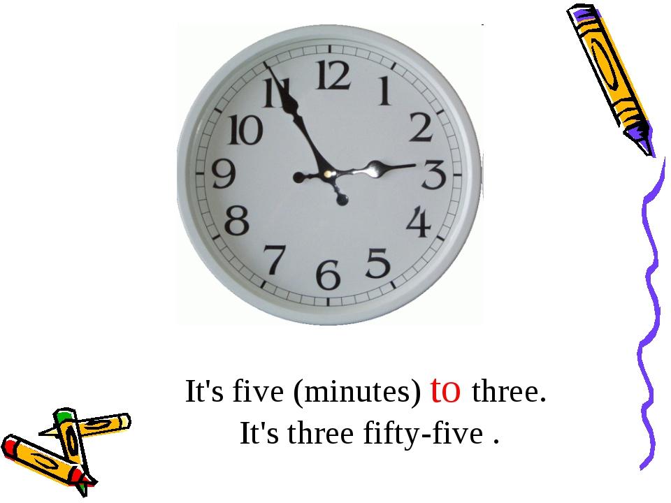 It's five (minutes) to three. It's three fifty-five .