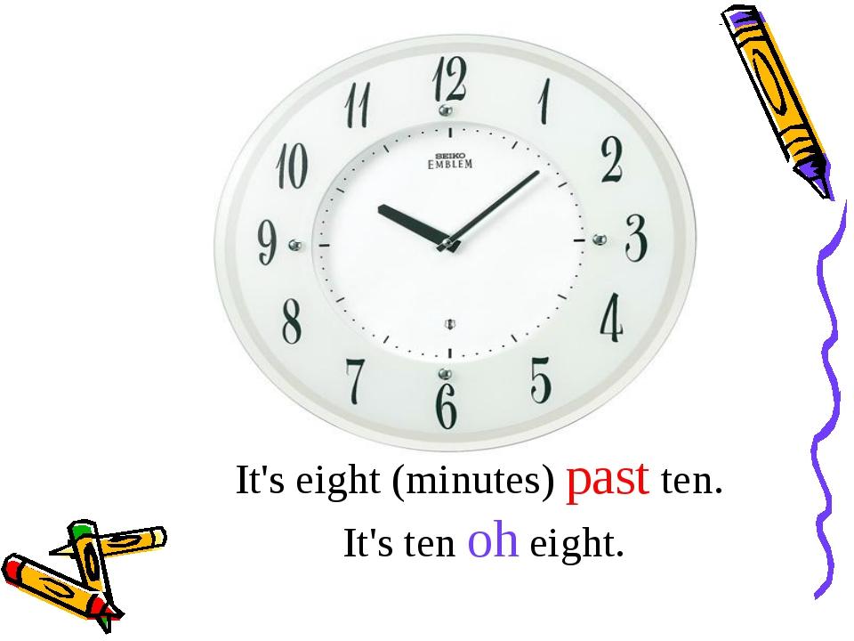 It's eight (minutes) past ten. It's ten oh eight.