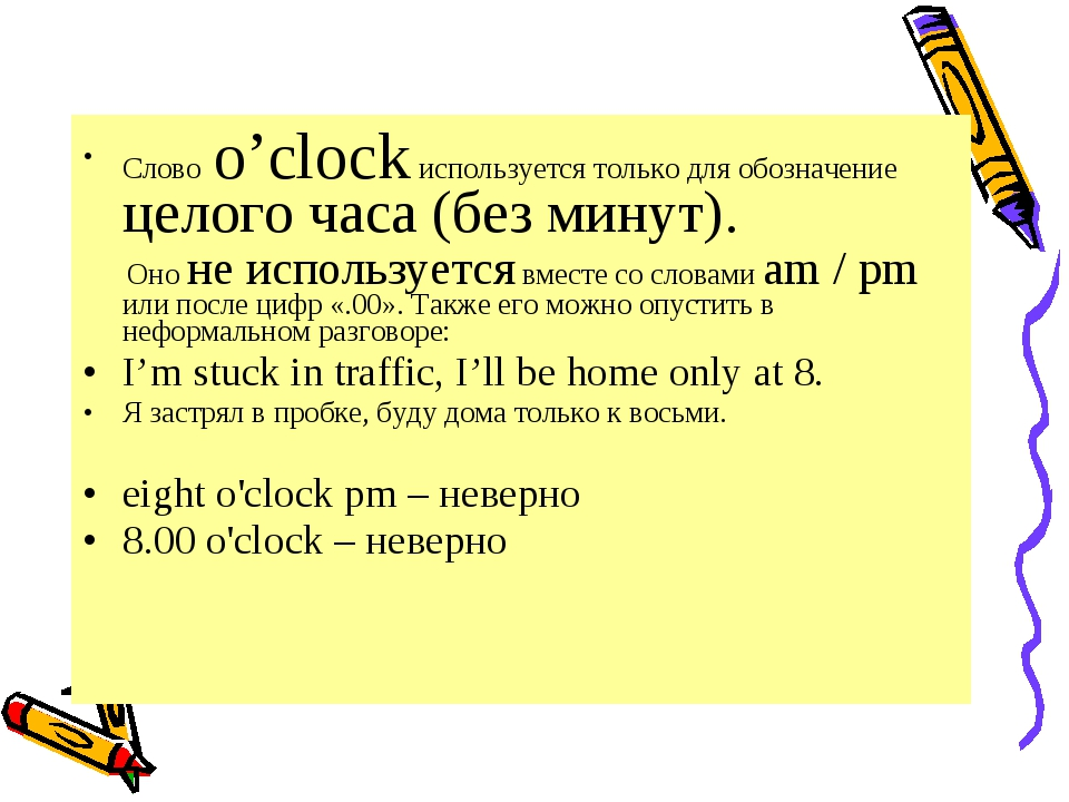 Слово o'clock используется только для обозначение целого часа (без минут). Он...