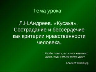 Тема урока Л.Н.Андреев. «Кусака». Сострадание и бессердечие как критерии нрав