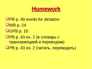 Homework PB p. 40 words for dictation WB p. 24 GPB p. 10 PB p. 43 ex. 1 (в сл