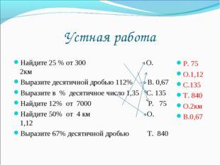 Устная работа Найдите 25 % от 300 О. 2км Выразите десятичной дробью 112% В. 0