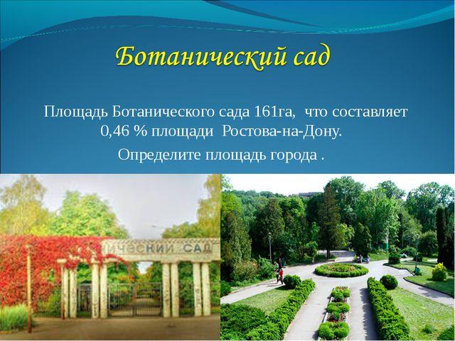 Площадь Ботанического сада 161га, что составляет 0,46 % площади Ростова-на-Д...