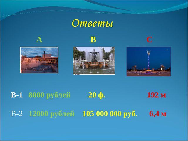 А В С В-1 8000 рублей 20 ф. 192 м В-2 12000 рублей 105 000 000 руб. 6,4 м