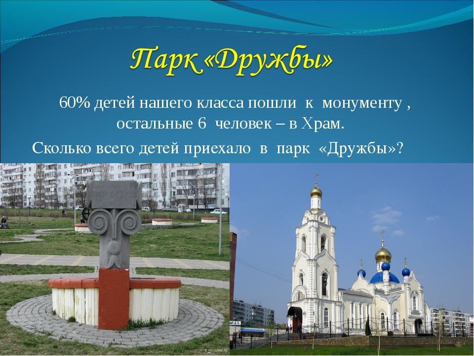 60% детей нашего класса пошли к монументу , остальные 6 человек – в Храм. Ск...
