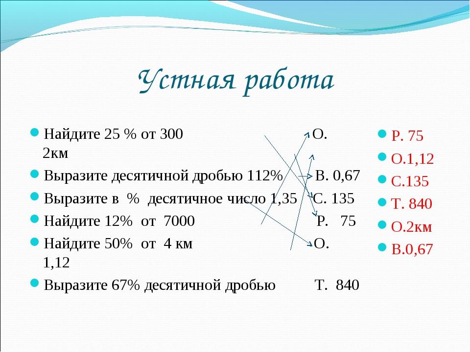 Устная работа Найдите 25 % от 300 О. 2км Выразите десятичной дробью 112% В. 0...
