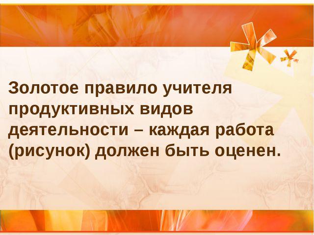 Золотое правило учителя продуктивных видов деятельности – каждая работа (рису...