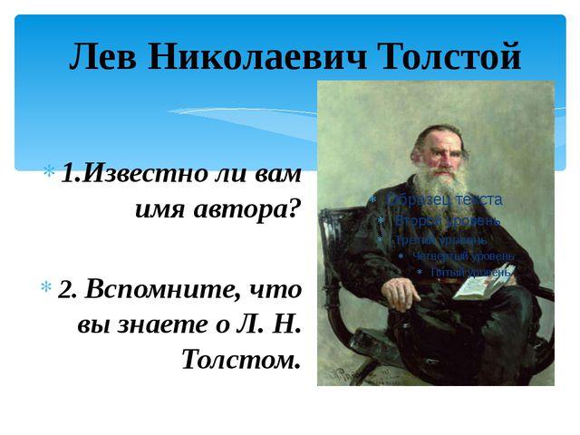 Лев Николаевич Толстой 1.Известно ли вам имя автора? 2. Вспомните, что вы зн...