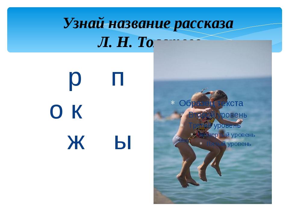 р п о к ж ы Узнай название рассказа Л. Н. Толстого