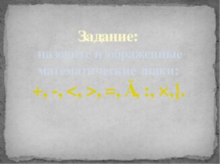 Задание: назовите изображенные математические знаки: +, -, , =, ≈, :, ×,}.