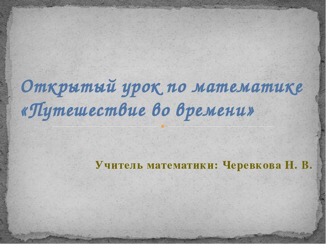 Учитель математики: Черевкова Н. В. Открытый урок по математике «Путешествие...