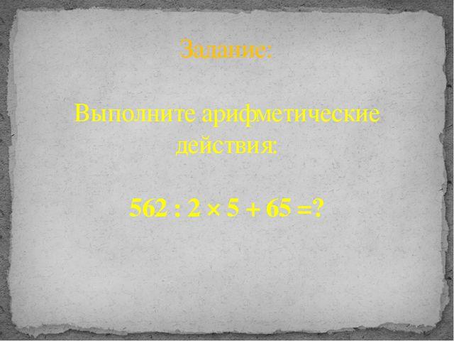 Задание: Выполните арифметические действия: 562 : 2 × 5 + 65 =?