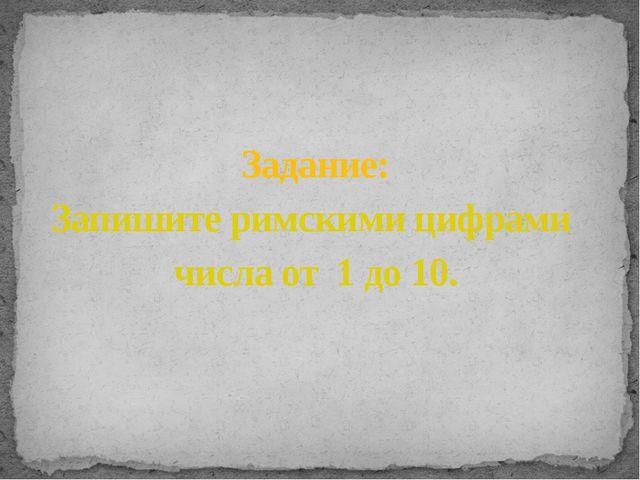 Задание: Запишите римскими цифрами числа от 1 до 10.