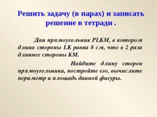 Решить задачу (в парах) и записать решение в тетради . Дан прямоугольник PLKM