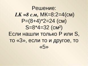 Решение: LK =8 см, МК=8:2=4(см) Р=(8+4)*2=24 (см) S=8*4=32 (cм²) Если нашли т