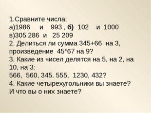 1.Сравните числа: а)1986 и 993 , б) 102 и 1000 в)305286 и  25209