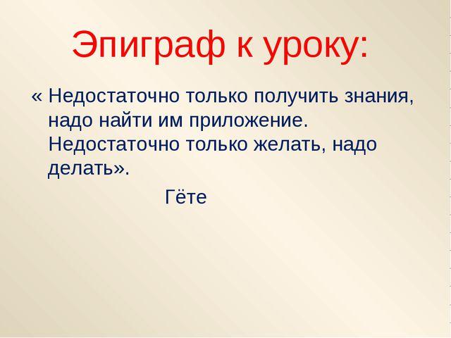 Эпиграф к уроку: « Недостаточно только получить знания, надо найти им приложе...