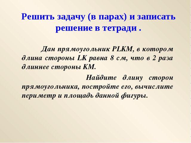 Решить задачу (в парах) и записать решение в тетради . Дан прямоугольник PLKM...