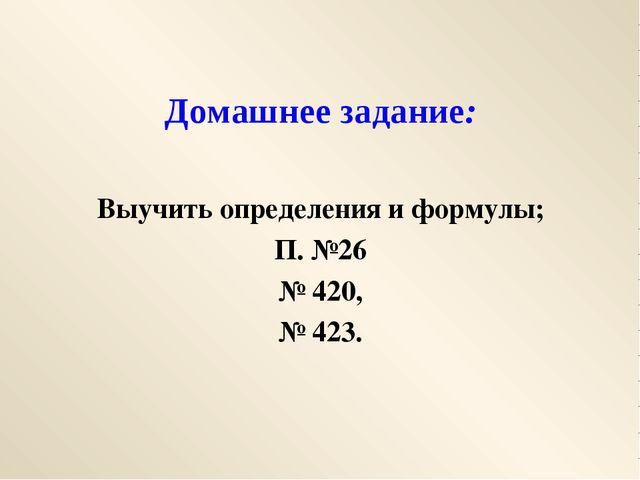Домашнее задание: Выучить определения и формулы; П. №26 № 420, № 423.