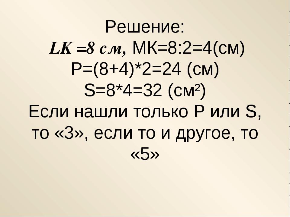 Решение: LK =8 см, МК=8:2=4(см) Р=(8+4)*2=24 (см) S=8*4=32 (cм²) Если нашли т...