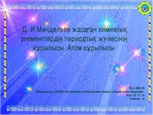 Д. И Менделеев жасаған химиялық элементтердің периодтық жүйесінің құрылысы .