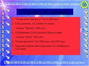 """Қолданылған әдебиеттер """"Химик анықтамалығы"""" №3-4 2009 жыл Н.Нұрахметов, т.б."""