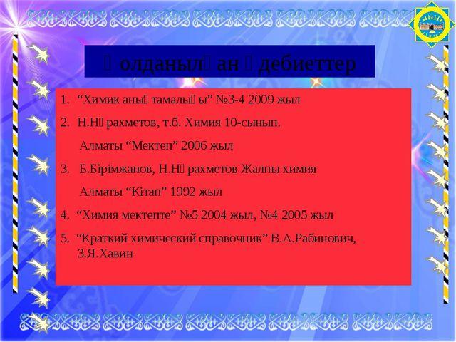 """Қолданылған әдебиеттер """"Химик анықтамалығы"""" №3-4 2009 жыл Н.Нұрахметов, т.б...."""
