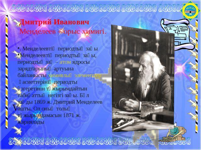 V Дмитрий Иванович Менделеев– орыс химигі. . Менделеевтің периодтық заңы Ме...