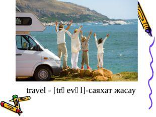 travel - [trәеvәl]-саяхат жасау