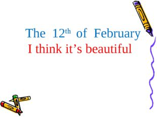 The 12th of February I think it's beautiful