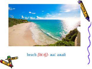 beach [bi:t∫]- жағажай